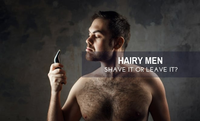 Hairy Men: Should We Shave Our Hair Off or Leave It?