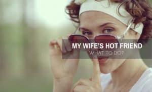 My wife's hot friend