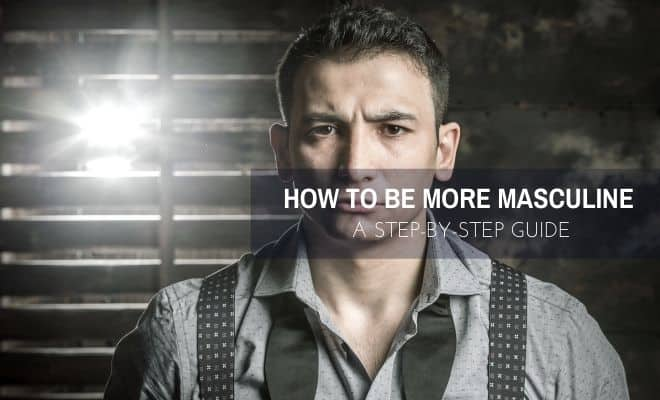 How to Be More Masculine – 7 Steps For the Modern Man